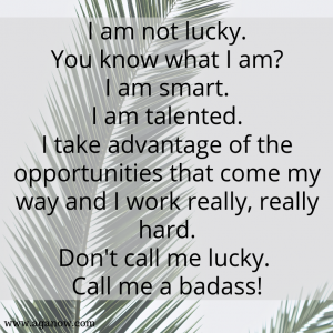 I am not lucky. You know what I am_ I am smart. I am talented. I take advantage of the opportunities that come my way and I work really, really hard. Don't call me lucky. Call me a b